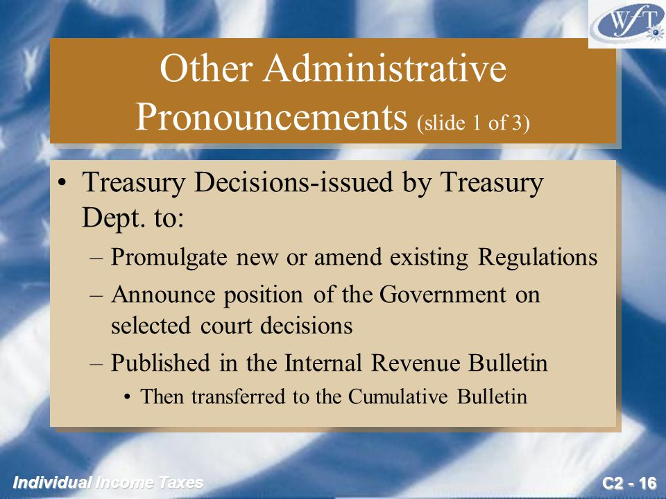 C2 - 16 Individual Income Taxes Other Administrative Pronouncements (slide 1 of 3) Treasury Decisions-issued by Treasury Dept.
