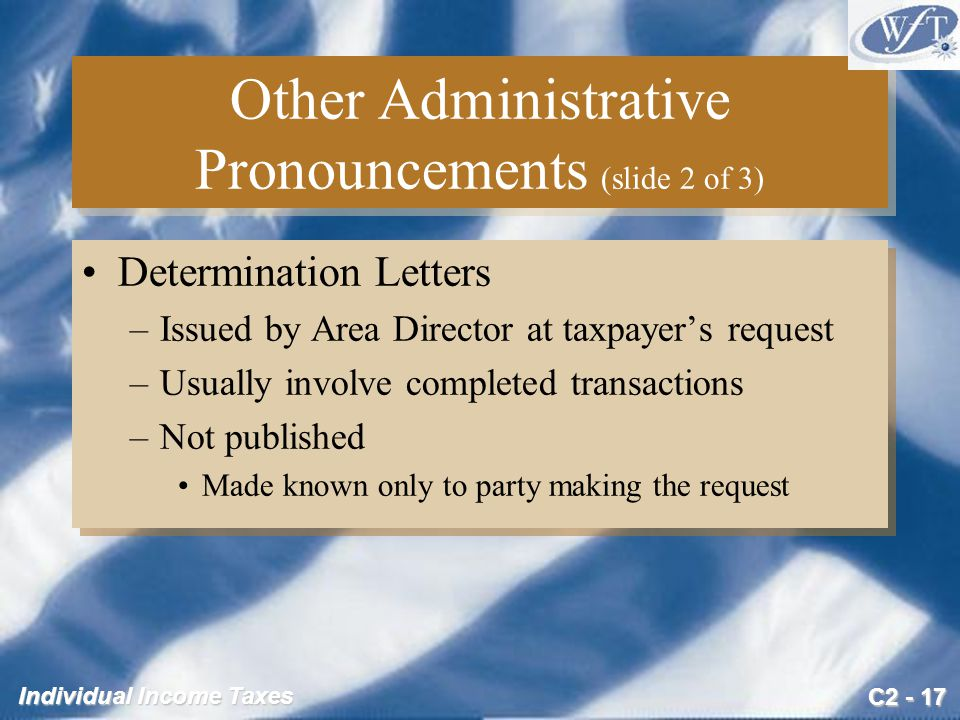 C2 - 17 Individual Income Taxes Other Administrative Pronouncements (slide 2 of 3) Determination Letters –Issued by Area Director at taxpayer's request –Usually involve completed transactions –Not published Made known only to party making the request Determination Letters –Issued by Area Director at taxpayer's request –Usually involve completed transactions –Not published Made known only to party making the request