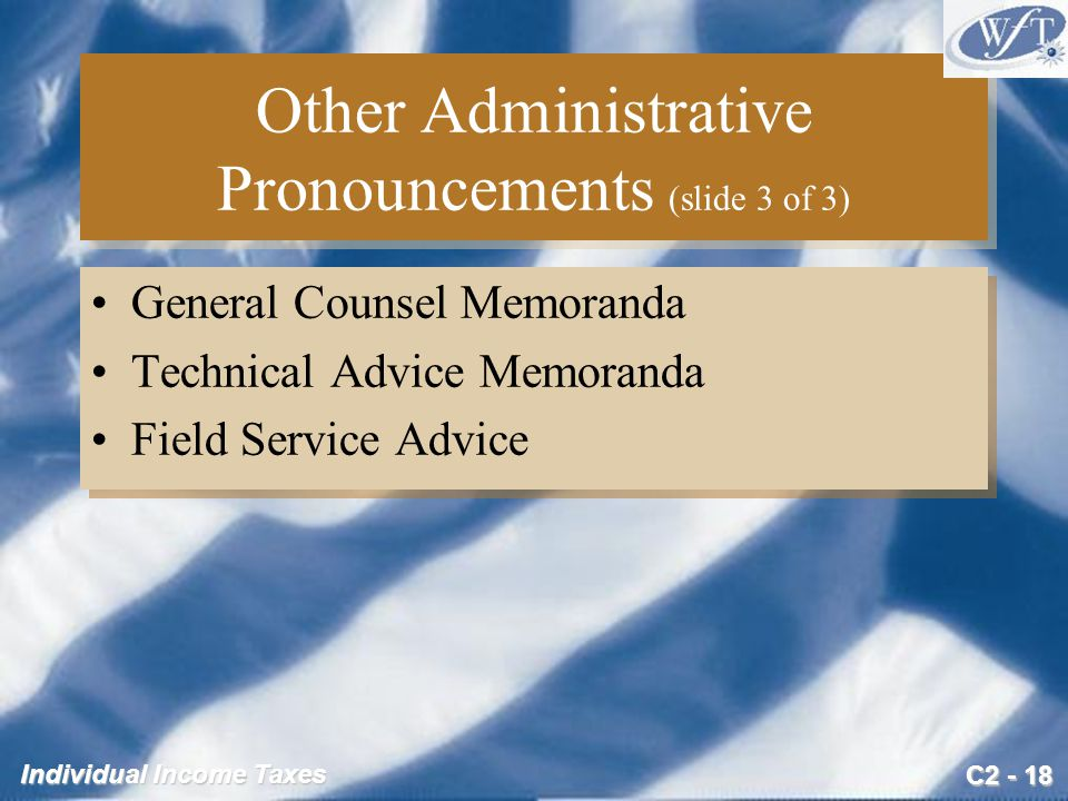 C2 - 18 Individual Income Taxes Other Administrative Pronouncements (slide 3 of 3) General Counsel Memoranda Technical Advice Memoranda Field Service Advice General Counsel Memoranda Technical Advice Memoranda Field Service Advice