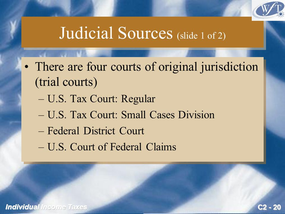 C2 - 20 Individual Income Taxes Judicial Sources (slide 1 of 2) There are four courts of original jurisdiction (trial courts) –U.S. Tax Court: Regular