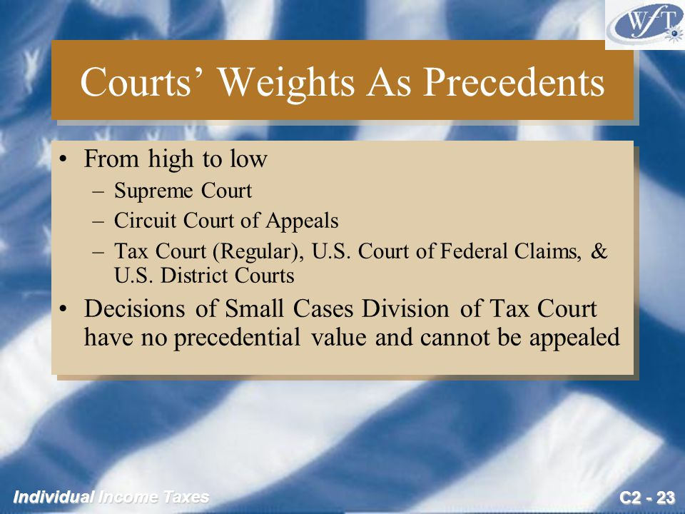 C2 - 23 Individual Income Taxes Courts' Weights As Precedents From high to low –Supreme Court –Circuit Court of Appeals –Tax Court (Regular), U.S.