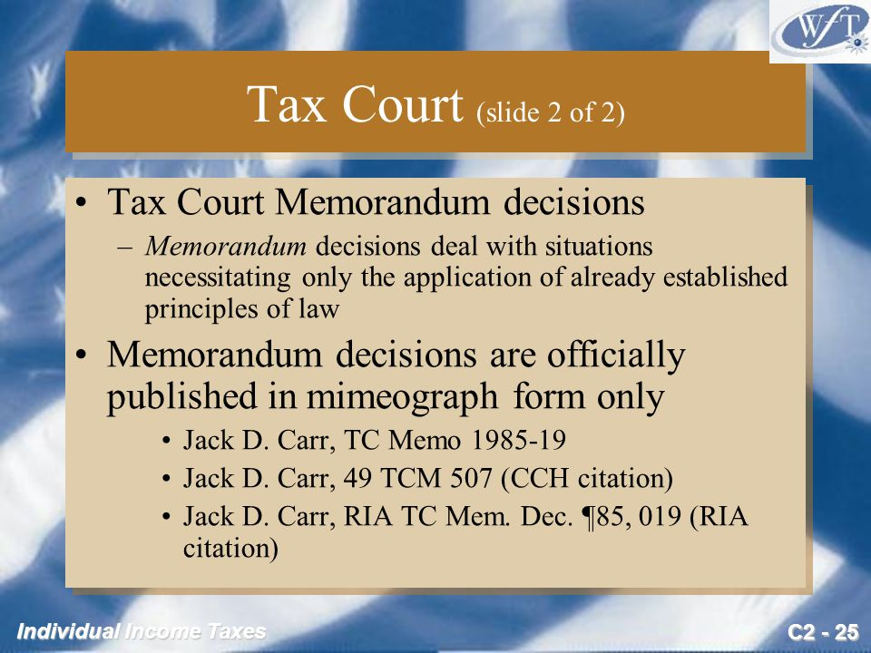 C2 - 25 Individual Income Taxes Tax Court (slide 2 of 2) Tax Court Memorandum decisions –Memorandum decisions deal with situations necessitating only the application of already established principles of law Memorandum decisions are officially published in mimeograph form only Jack D.