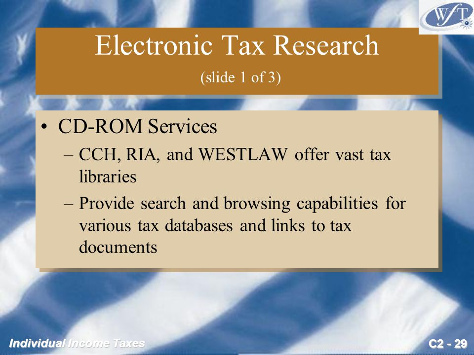 C2 - 29 Individual Income Taxes Electronic Tax Research (slide 1 of 3) CD-ROM Services –CCH, RIA, and WESTLAW offer vast tax libraries –Provide search and browsing capabilities for various tax databases and links to tax documents CD-ROM Services –CCH, RIA, and WESTLAW offer vast tax libraries –Provide search and browsing capabilities for various tax databases and links to tax documents