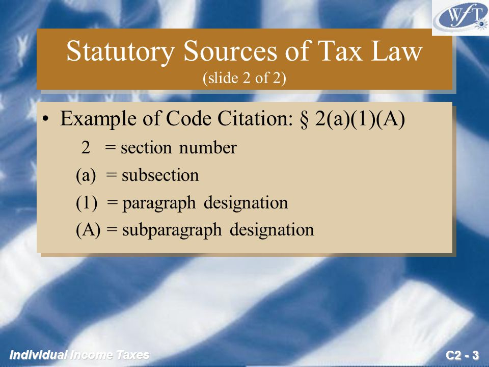 C2 - 3 Individual Income Taxes Statutory Sources of Tax Law (slide 2 of 2) Example of Code Citation: § 2(a)(1)(A) 2 = section number (a) = subsection (1) = paragraph designation (A) = subparagraph designation Example of Code Citation: § 2(a)(1)(A) 2 = section number (a) = subsection (1) = paragraph designation (A) = subparagraph designation