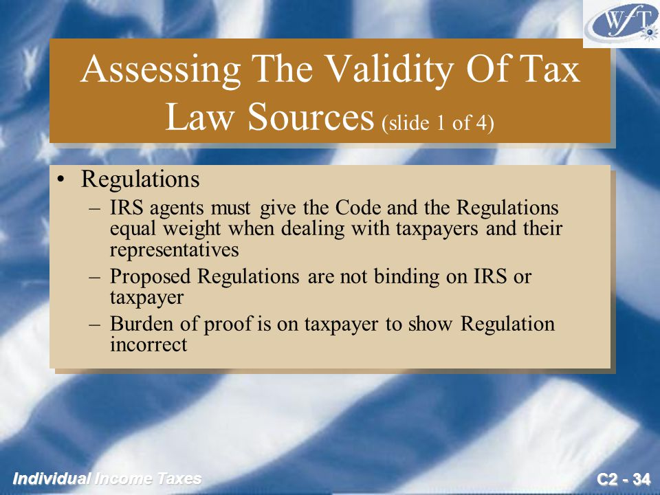 C2 - 34 Individual Income Taxes Assessing The Validity Of Tax Law Sources (slide 1 of 4) Regulations –IRS agents must give the Code and the Regulations equal weight when dealing with taxpayers and their representatives –Proposed Regulations are not binding on IRS or taxpayer –Burden of proof is on taxpayer to show Regulation incorrect Regulations –IRS agents must give the Code and the Regulations equal weight when dealing with taxpayers and their representatives –Proposed Regulations are not binding on IRS or taxpayer –Burden of proof is on taxpayer to show Regulation incorrect