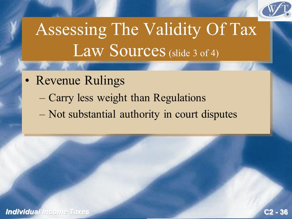 C2 - 36 Individual Income Taxes Assessing The Validity Of Tax Law Sources (slide 3 of 4) Revenue Rulings –Carry less weight than Regulations –Not substantial authority in court disputes Revenue Rulings –Carry less weight than Regulations –Not substantial authority in court disputes
