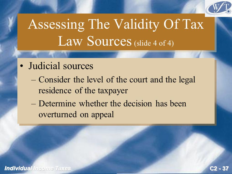 C2 - 37 Individual Income Taxes Assessing The Validity Of Tax Law Sources (slide 4 of 4) Judicial sources –Consider the level of the court and the leg