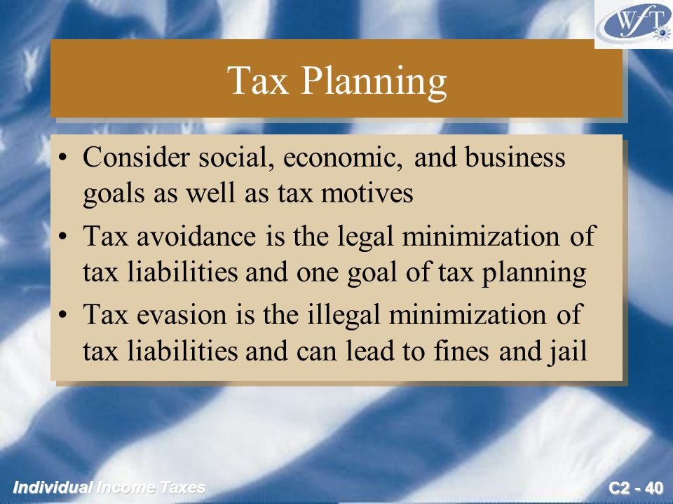 C2 - 40 Individual Income Taxes Tax Planning Consider social, economic, and business goals as well as tax motives Tax avoidance is the legal minimization of tax liabilities and one goal of tax planning Tax evasion is the illegal minimization of tax liabilities and can lead to fines and jail Consider social, economic, and business goals as well as tax motives Tax avoidance is the legal minimization of tax liabilities and one goal of tax planning Tax evasion is the illegal minimization of tax liabilities and can lead to fines and jail
