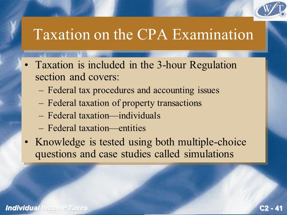 C2 - 41 Individual Income Taxes Taxation on the CPA Examination Taxation is included in the 3-hour Regulation section and covers: –Federal tax procedures and accounting issues –Federal taxation of property transactions –Federal taxation—individuals –Federal taxation—entities Knowledge is tested using both multiple-choice questions and case studies called simulations Taxation is included in the 3-hour Regulation section and covers: –Federal tax procedures and accounting issues –Federal taxation of property transactions –Federal taxation—individuals –Federal taxation—entities Knowledge is tested using both multiple-choice questions and case studies called simulations