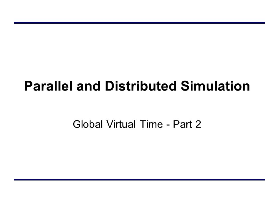 Parallel and Distributed Simulation Global Virtual Time - Part 2