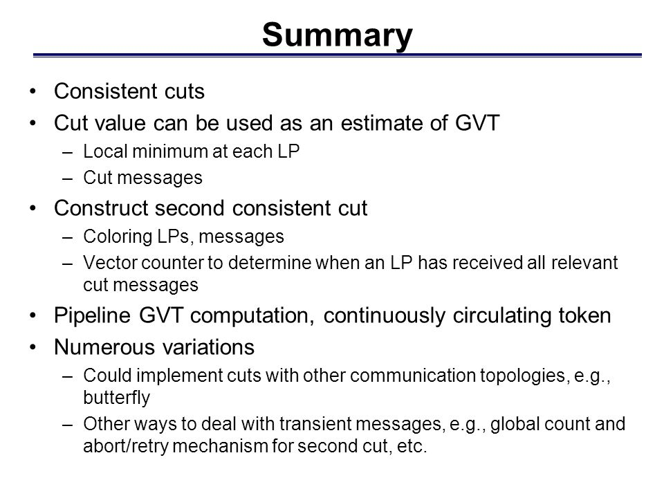 Summary Consistent cuts Cut value can be used as an estimate of GVT –Local minimum at each LP –Cut messages Construct second consistent cut –Coloring LPs, messages –Vector counter to determine when an LP has received all relevant cut messages Pipeline GVT computation, continuously circulating token Numerous variations –Could implement cuts with other communication topologies, e.g., butterfly –Other ways to deal with transient messages, e.g., global count and abort/retry mechanism for second cut, etc.
