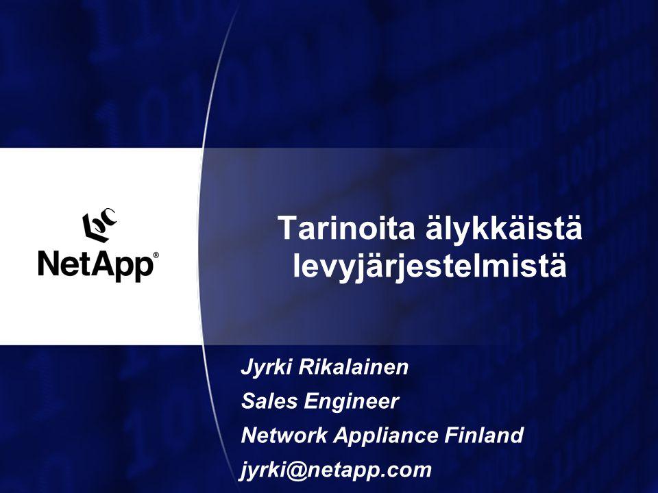 Tarinoita älykkäistä levyjärjestelmistä Jyrki Rikalainen Sales Engineer Network Appliance Finland jyrki@netapp.com