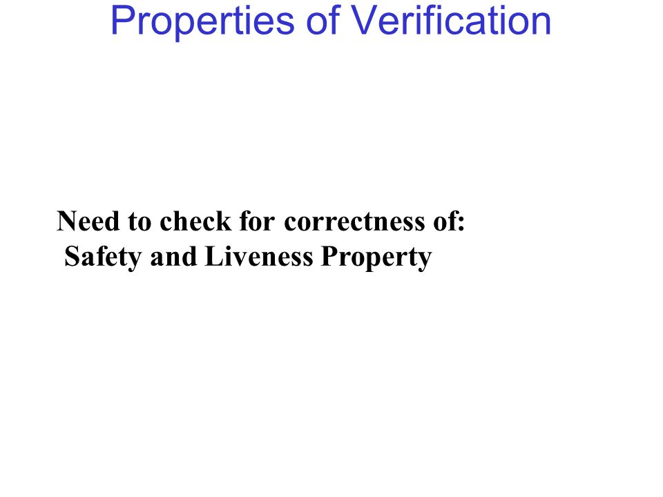 Properties of Verification Need to check for correctness of: Safety and Liveness Property