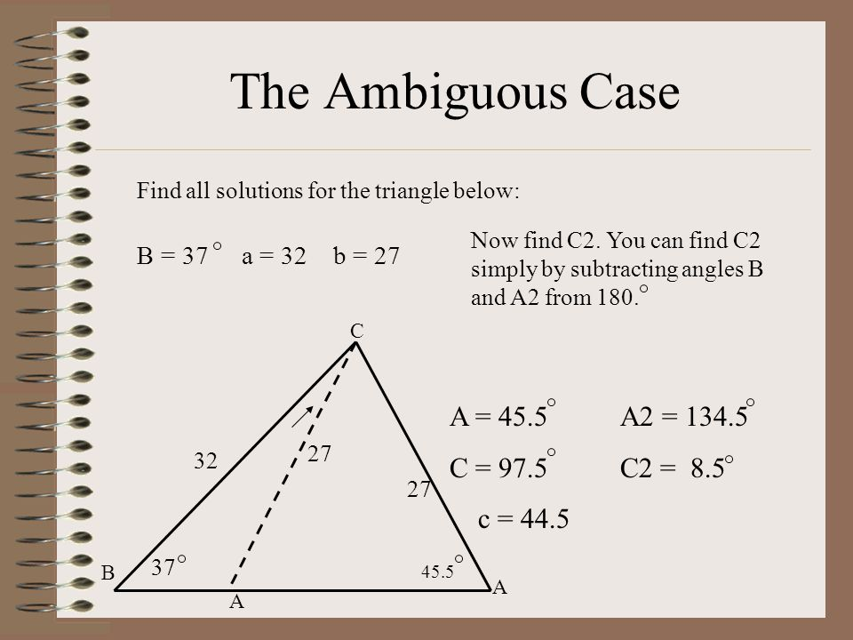 The Ambiguous Case Find all solutions for the triangle below: B = 37 a = 32 b = 27 C B A 32 27 37 27 A = 45.5 A2 = 134.5 C = 97.5C2 = 8.5 c = 44.5 45.5 Now find C2.