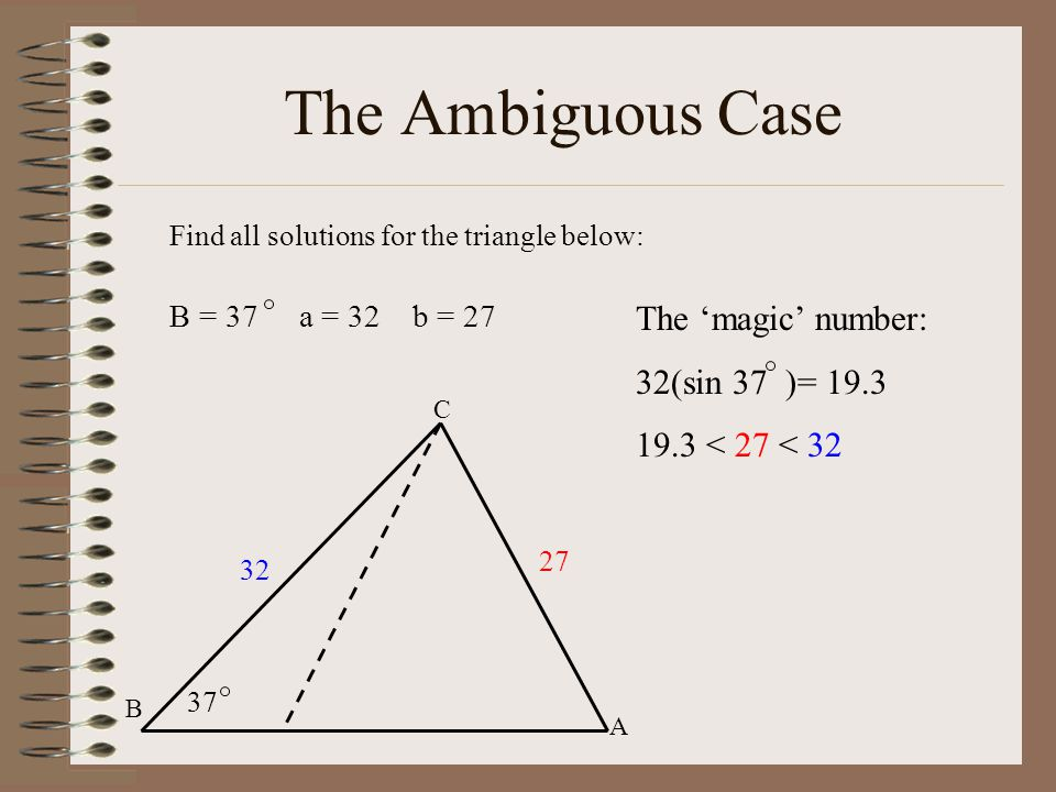 The Ambiguous Case Find all solutions for the triangle below: B = 37 a = 32 b = 27 C B A 32 27 37 The 'magic' number: 32(sin 37 )= 19.3 19.3 < 27 < 32