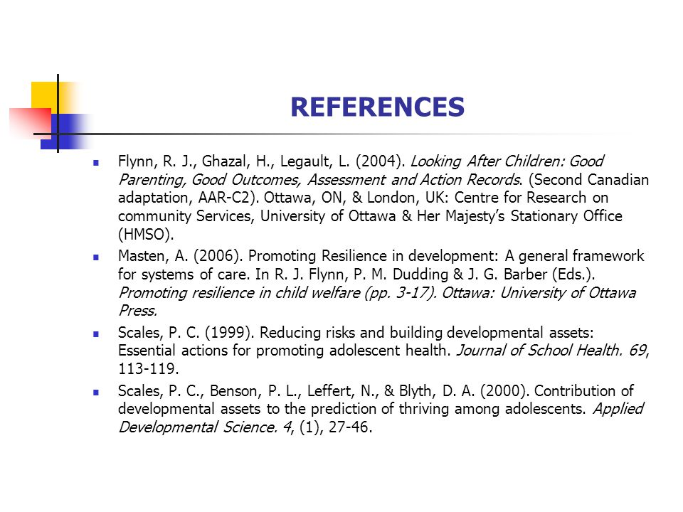 REFERENCES Flynn, R. J., Ghazal, H., Legault, L. (2004). Looking After Children: Good Parenting, Good Outcomes, Assessment and Action Records. (Second