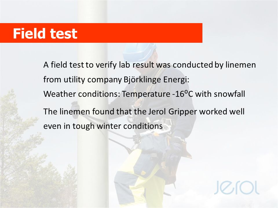 Field test A field test to verify lab result was conducted by linemen from utility company Björklinge Energi: Weather conditions: Temperature -16⁰C with snowfall The linemen found that the Jerol Gripper worked well even in tough winter conditions