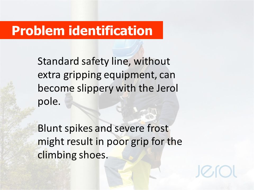 Problem identification Standard safety line, without extra gripping equipment, can become slippery with the Jerol pole. Blunt spikes and severe frost