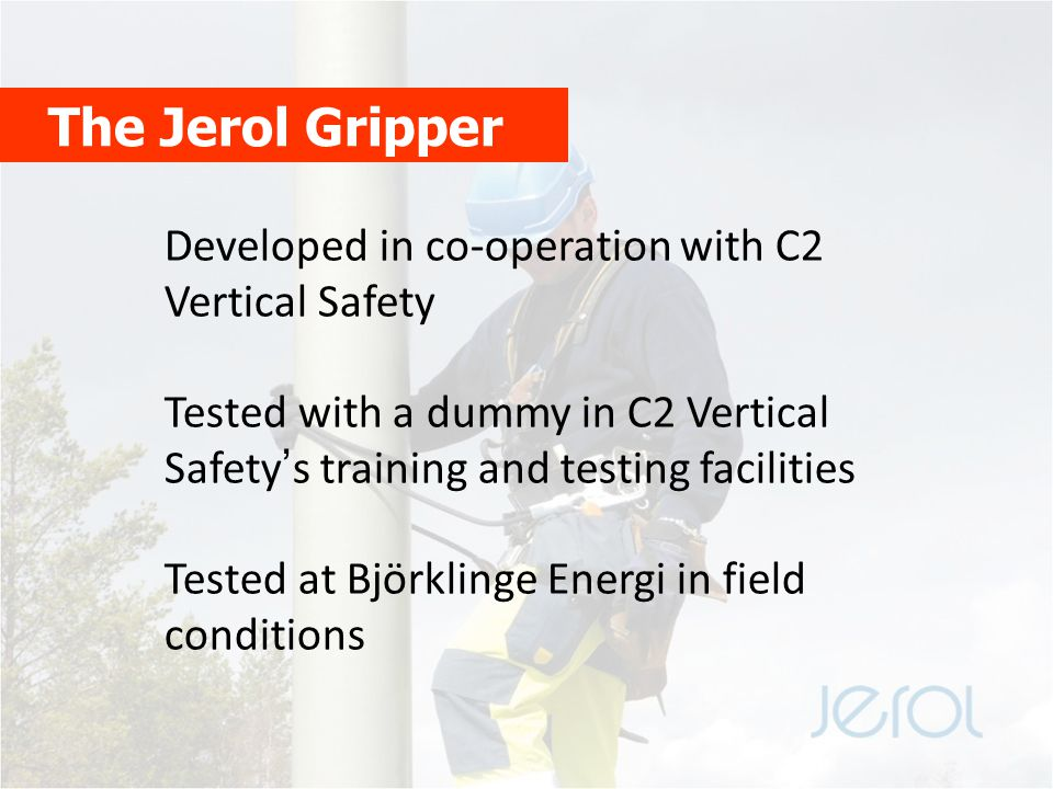 The Jerol Gripper Developed in co-operation with C2 Vertical Safety Tested with a dummy in C2 Vertical Safety's training and testing facilities Tested at Björklinge Energi in field conditions