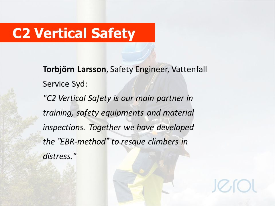 C2 Vertical Safety Torbjörn Larsson, Safety Engineer, Vattenfall Service Syd: C2 Vertical Safety is our main partner in training, safety equipments and material inspections.