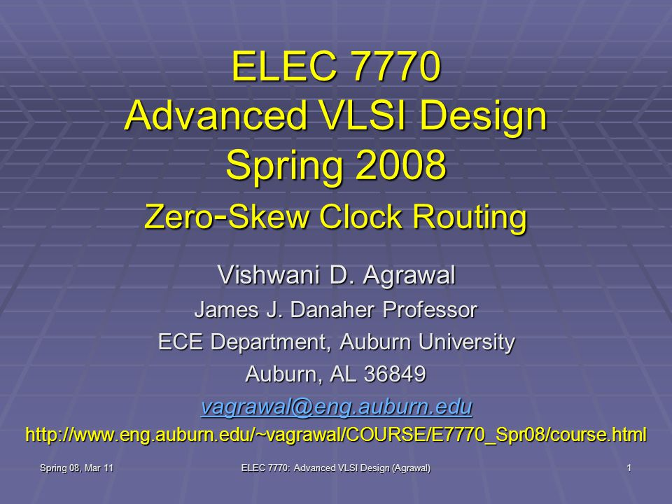 Spring 08, Mar 11 ELEC 7770: Advanced VLSI Design (Agrawal) 1 ELEC 7770 Advanced VLSI Design Spring 2008 Zero - Skew Clock Routing Vishwani D.
