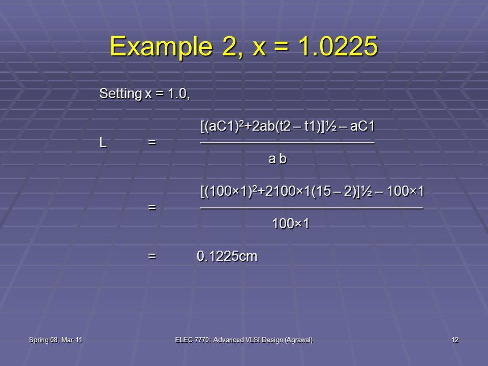 Spring 08, Mar 11ELEC 7770: Advanced VLSI Design (Agrawal)12 Example 2, x = 1.0225 Setting x = 1.0, [(aC1) 2 +2ab(t2 – t1)]½ – aC1 [(aC1) 2 +2ab(t2 – t1)]½ – aC1 L= ────────────────── a b a b [(100×1) 2 +2100×1(15 – 2)]½ – 100×1 [(100×1) 2 +2100×1(15 – 2)]½ – 100×1 = ─────────────────────── 100×1 100×1 =0.1225cm