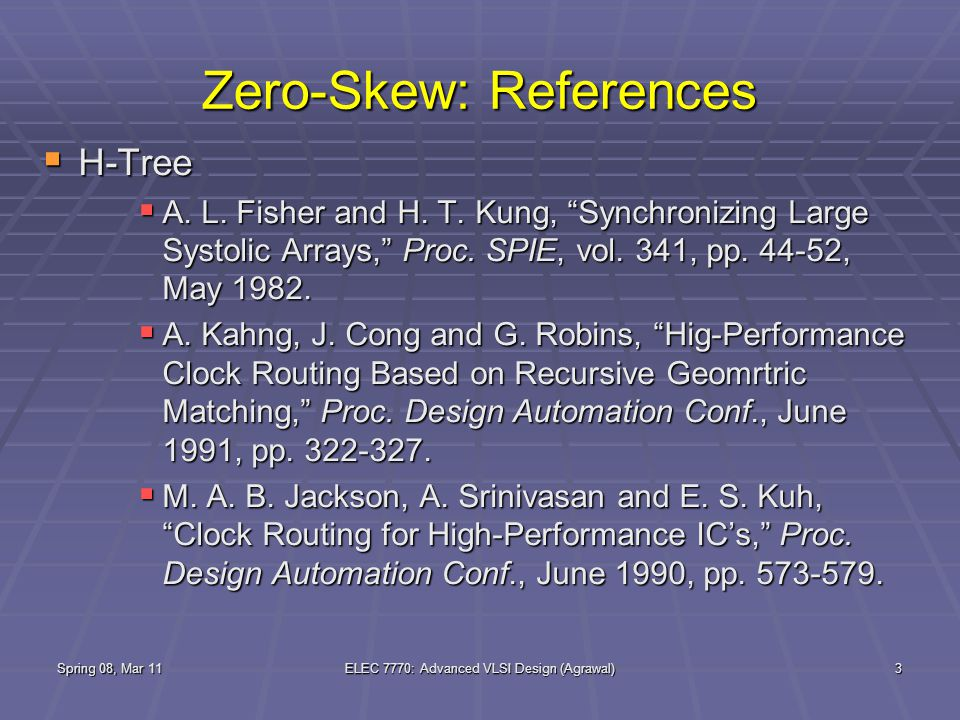 Spring 08, Mar 11ELEC 7770: Advanced VLSI Design (Agrawal)3 Zero-Skew: References  H-Tree  A.