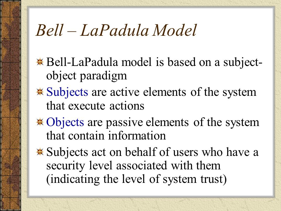 Bell – LaPadula Model Bell-LaPadula model is based on a subject- object paradigm Subjects are active elements of the system that execute actions Objec