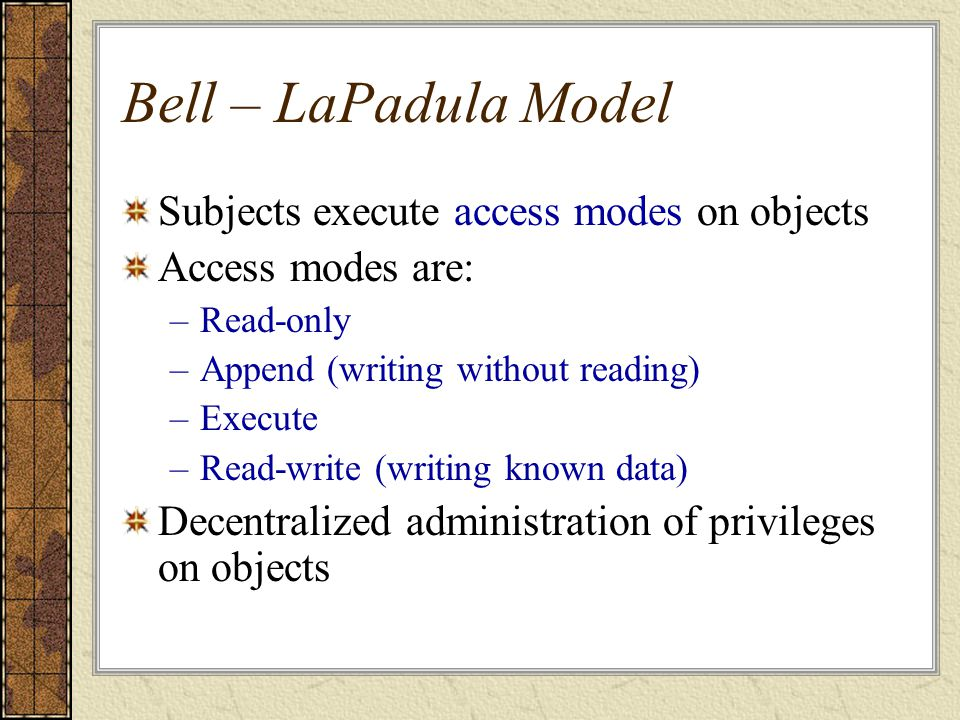 Bell – LaPadula Model Subjects execute access modes on objects Access modes are: –Read-only –Append (writing without reading) –Execute –Read-write (wr