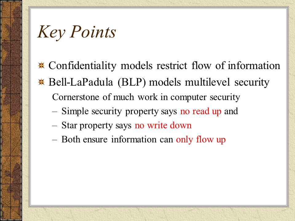 Key Points Confidentiality models restrict flow of information Bell-LaPadula (BLP) models multilevel security Cornerstone of much work in computer sec