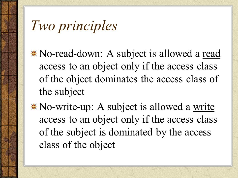 Two principles No-read-down: A subject is allowed a read access to an object only if the access class of the object dominates the access class of the subject No-write-up: A subject is allowed a write access to an object only if the access class of the subject is dominated by the access class of the object
