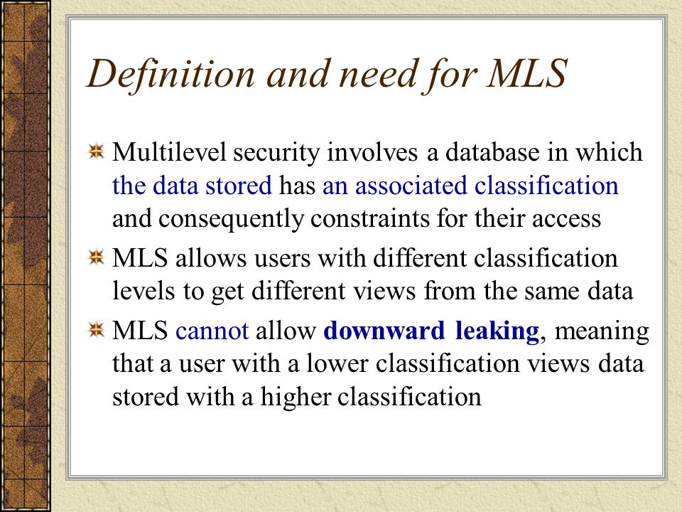 Definition and need for MLS Multilevel security involves a database in which the data stored has an associated classification and consequently constraints for their access MLS allows users with different classification levels to get different views from the same data MLS cannot allow downward leaking, meaning that a user with a lower classification views data stored with a higher classification