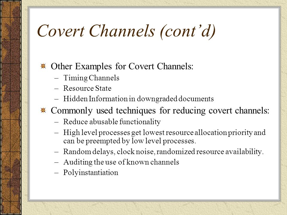 Covert Channels (cont'd) Other Examples for Covert Channels: –Timing Channels –Resource State –Hidden Information in downgraded documents Commonly use