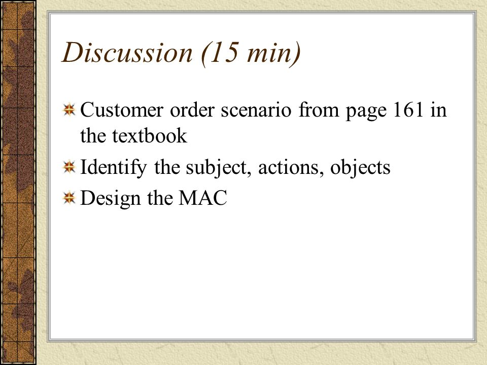 Discussion (15 min) Customer order scenario from page 161 in the textbook Identify the subject, actions, objects Design the MAC