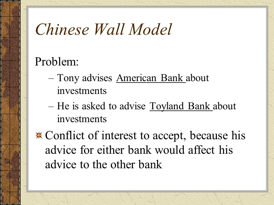 Chinese Wall Model Problem: –Tony advises American Bank about investments –He is asked to advise Toyland Bank about investments Conflict of interest to accept, because his advice for either bank would affect his advice to the other bank