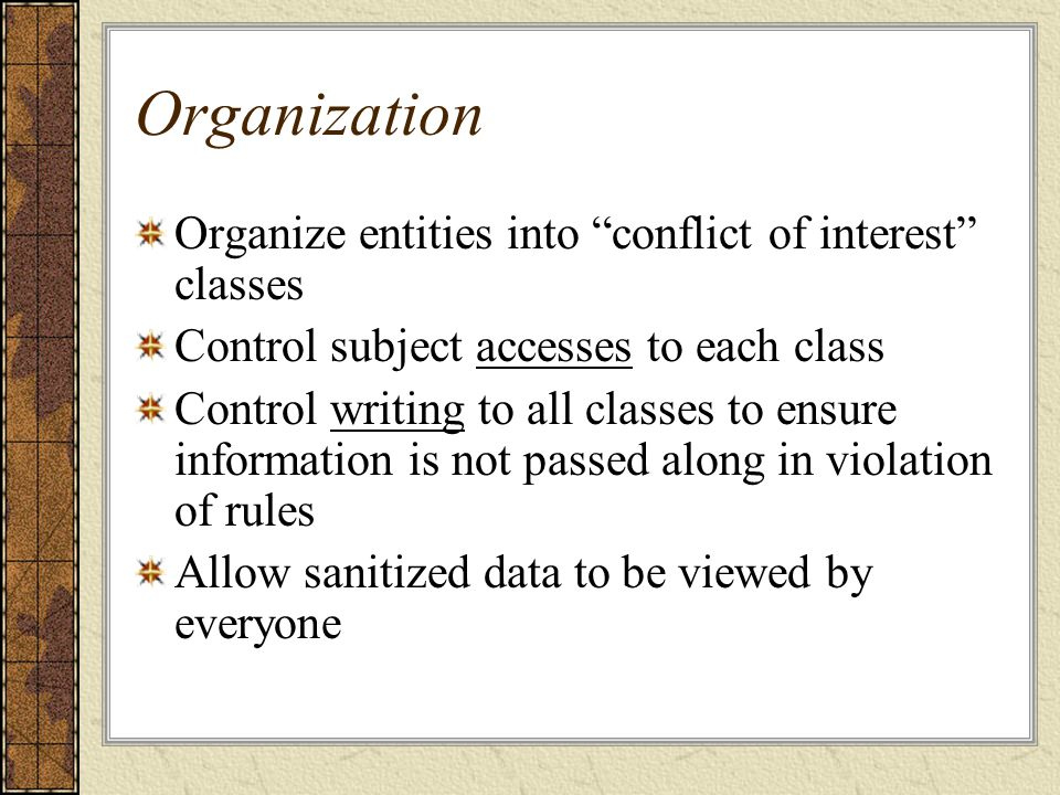 Organization Organize entities into conflict of interest classes Control subject accesses to each class Control writing to all classes to ensure information is not passed along in violation of rules Allow sanitized data to be viewed by everyone