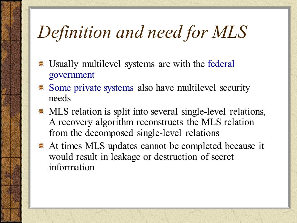 Definition and need for MLS Usually multilevel systems are with the federal government Some private systems also have multilevel security needs MLS relation is split into several single-level relations, A recovery algorithm reconstructs the MLS relation from the decomposed single-level relations At times MLS updates cannot be completed because it would result in leakage or destruction of secret information
