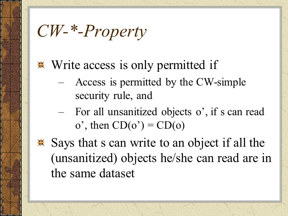 CW-*-Property Write access is only permitted if –Access is permitted by the CW-simple security rule, and –For all unsanitized objects o', if s can read o', then CD(o') = CD(o) Says that s can write to an object if all the (unsanitized) objects he/she can read are in the same dataset
