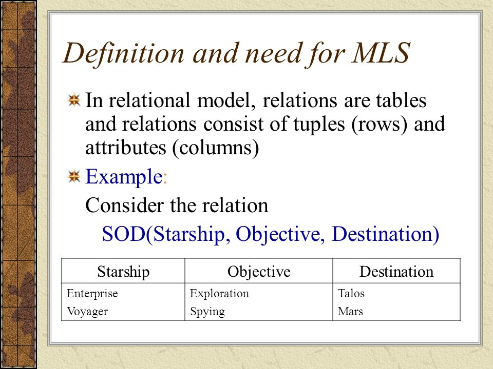 Definition and need for MLS In relational model, relations are tables and relations consist of tuples (rows) and attributes (columns) Example: Consider the relation SOD(Starship, Objective, Destination) StarshipObjectiveDestination Enterprise Voyager Exploration Spying Talos Mars