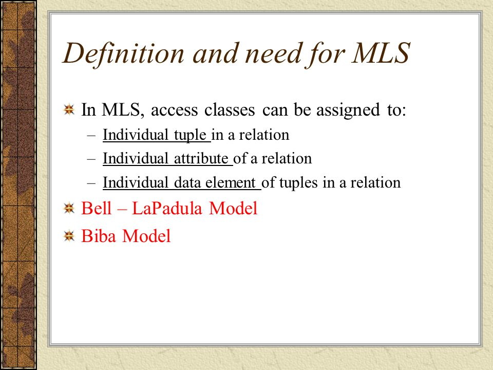 Definition and need for MLS In MLS, access classes can be assigned to: –Individual tuple in a relation –Individual attribute of a relation –Individual data element of tuples in a relation Bell – LaPadula Model Biba Model
