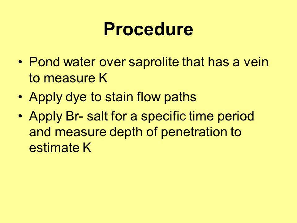 Procedure Pond water over saprolite that has a vein to measure K Apply dye to stain flow paths Apply Br- salt for a specific time period and measure d