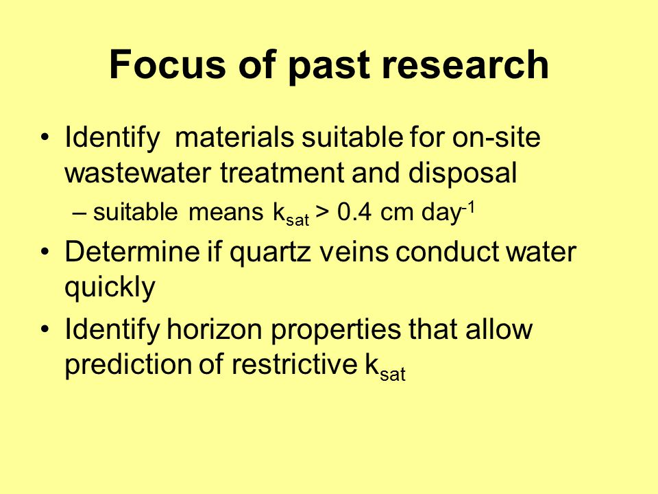 Focus of past research Identify materials suitable for on-site wastewater treatment and disposal –suitable means k sat > 0.4 cm day -1 Determine if quartz veins conduct water quickly Identify horizon properties that allow prediction of restrictive k sat
