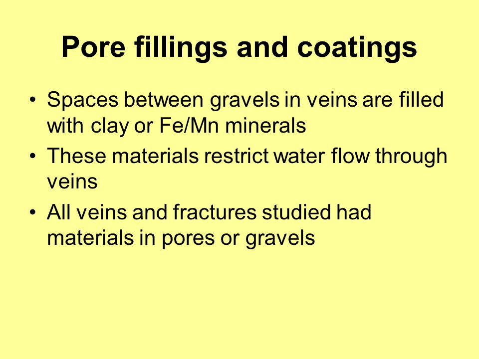Pore fillings and coatings Spaces between gravels in veins are filled with clay or Fe/Mn minerals These materials restrict water flow through veins Al