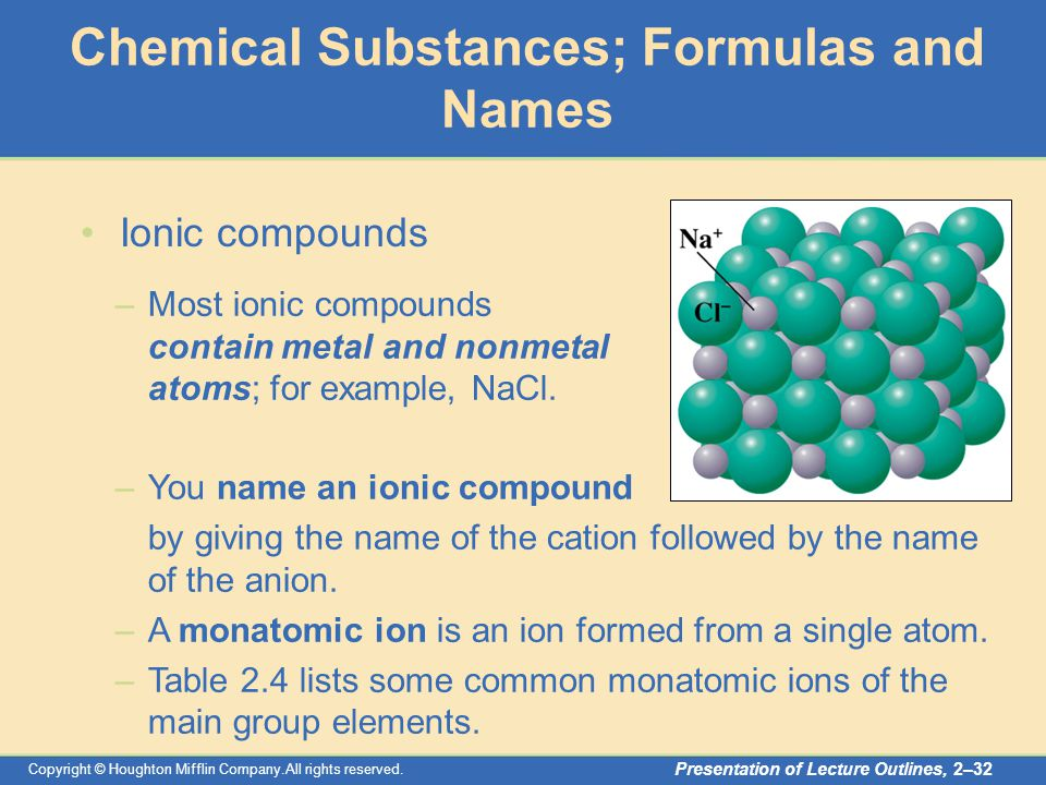Copyright © Houghton Mifflin Company.All rights reserved. Presentation of Lecture Outlines, 2–32 –Most ionic compounds contain metal and nonmetal atom