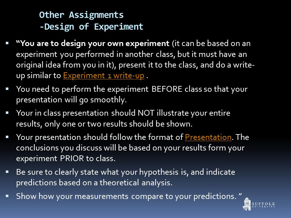  You are to design your own experiment (it can be based on an experiment you performed in another class, but it must have an original idea from you in it), present it to the class, and do a write- up similar to Experiment 1 write-up.Experiment 1 write-up  You need to perform the experiment BEFORE class so that your presentation will go smoothly.