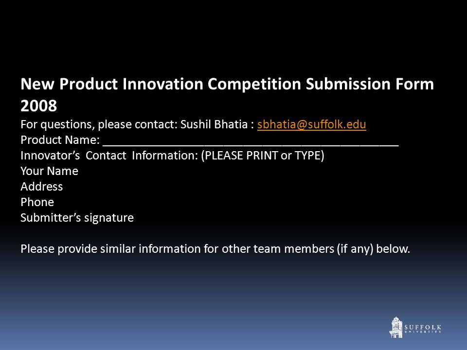 New Product Innovation Competition Submission Form 2008 For questions, please contact: Sushil Bhatia : sbhatia@suffolk.edusbhatia@suffolk.edu Product Name: ______________________________________________ Innovator's Contact Information: (PLEASE PRINT or TYPE) Your Name Address Phone Submitter's signature Please provide similar information for other team members (if any) below.