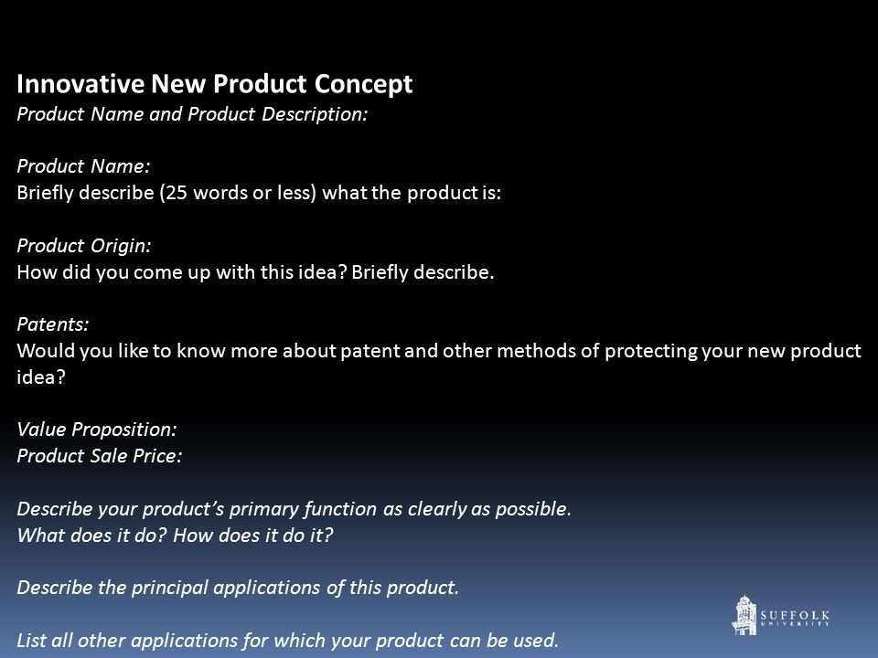 Innovative New Product Concept Product Name and Product Description: Product Name: Briefly describe (25 words or less) what the product is: Product Origin: How did you come up with this idea.