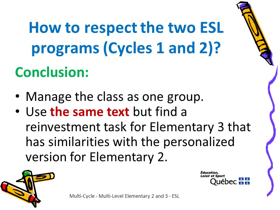 How to respect the two ESL programs (Cycles 1 and 2)? Conclusion: Manage the class as one group. Use the same text but find a reinvestment task for El