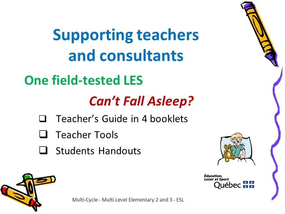 Supporting teachers and consultants One field-tested LES Can't Fall Asleep?  Teacher's Guide in 4 booklets  Teacher Tools  Students Handouts Multi-
