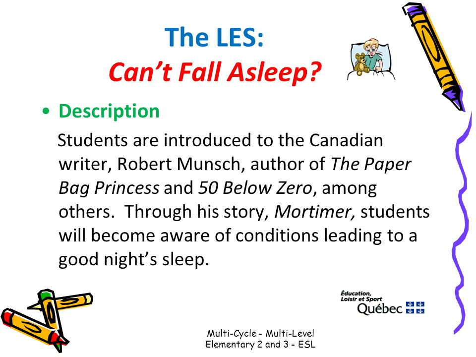 The LES: Can't Fall Asleep? Description Students are introduced to the Canadian writer, Robert Munsch, author of The Paper Bag Princess and 50 Below Z